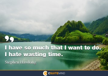 I have so much that I want to do. I hate wasting time.
