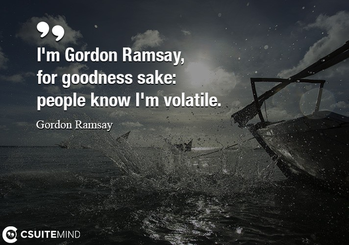 I'm Gordon Ramsay, for goodness sake people know I'm volatile.