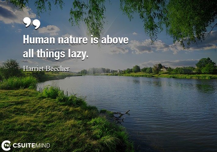 Human nature is above all things lazy.