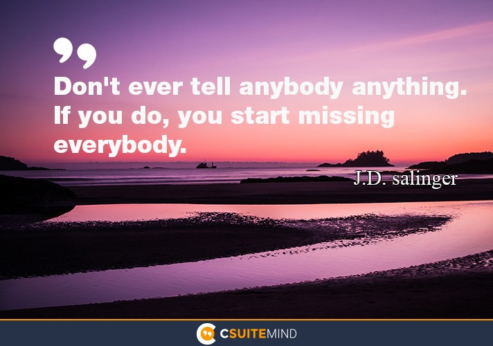 Don't ever tell anybody anything. If you do, you start missing everybody.