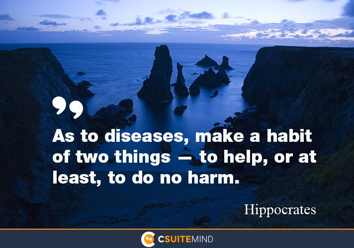 """As to diseases, make a habit of two things — to help, or at least, to do no harm."""