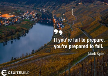 If you're fail to prepare, you're prepared to fail.