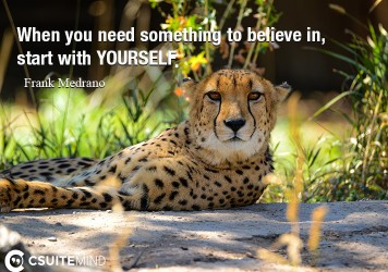 When you need something to believe in , start with YOURSELF.