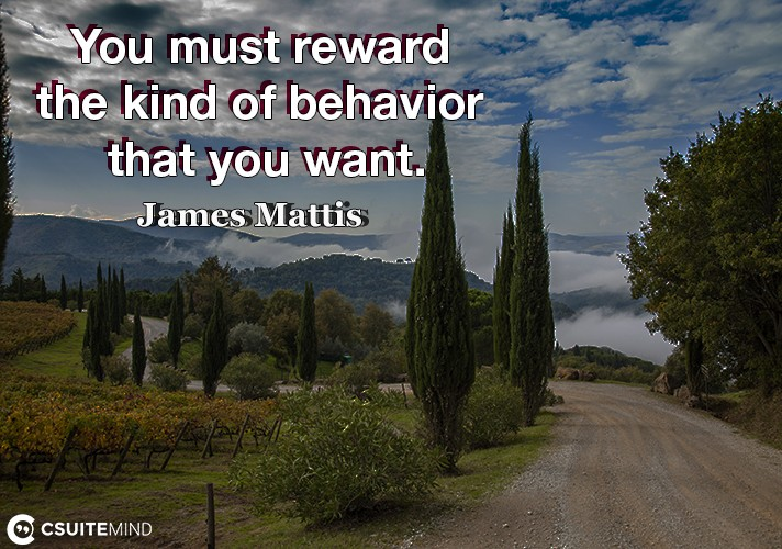 You must reward the kind of behavior that you want.
