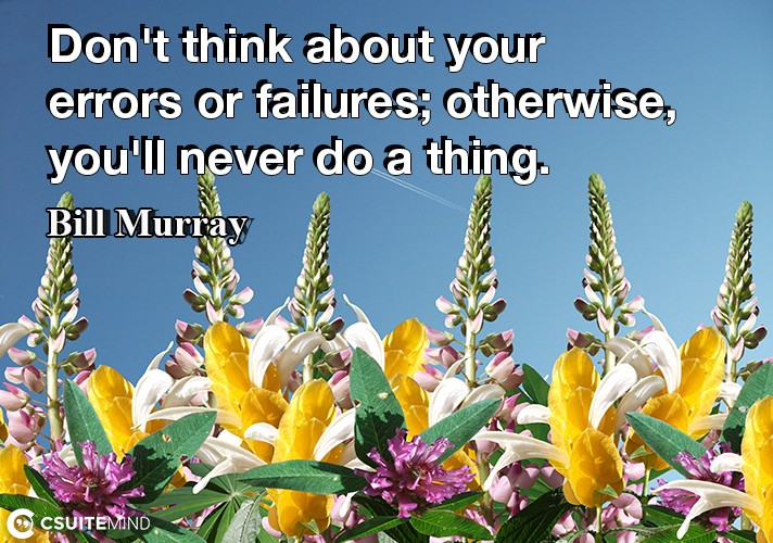 Don't think about your errors or failures; otherwise, you'll never do a thing.