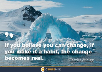 If you believe you can change, if you make it a habit, the change becomes real.