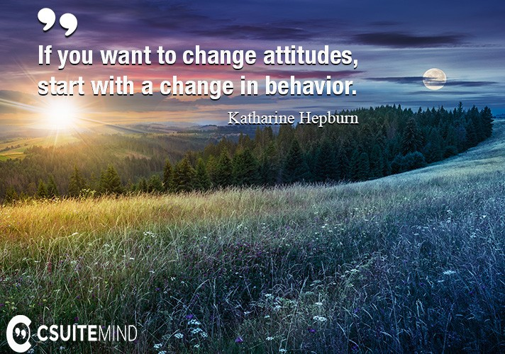 if-you-want-to-change-attitudes-start-with-a-change-in-beha