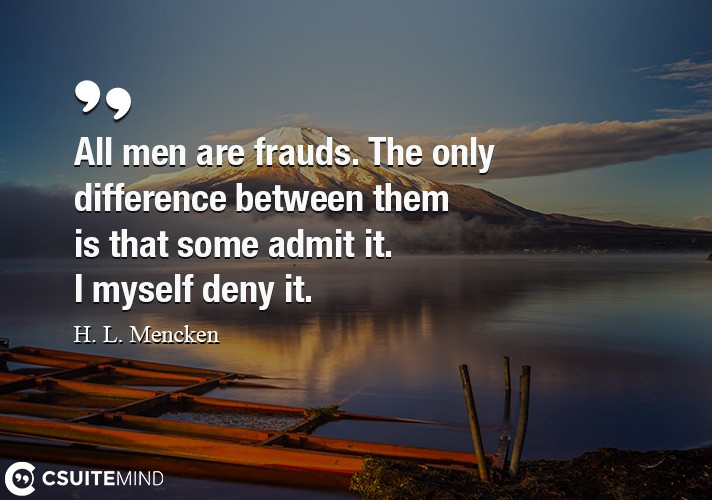 All men are frauds. The only difference between them is that some admit it. I myself deny it.