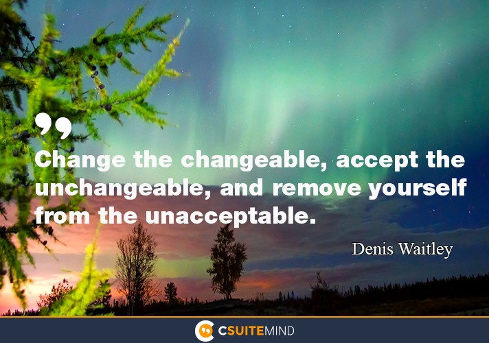 Change the changeable, accept the unchangeable, and remove yourself from the unacceptable