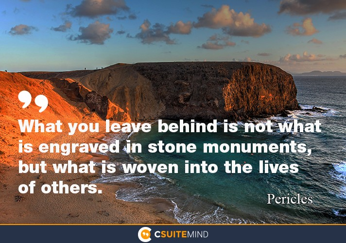 What you leave behind is not what is engraved in stone monuments, but what is woven into the lives of others.