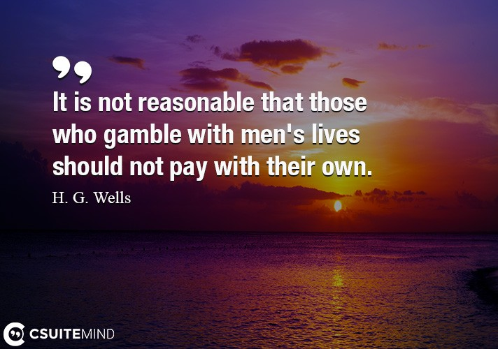 It is not reasonable that those who gamble with men's lives should not pay with their own.
