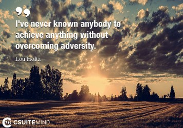 I've never known anybody to achieve anything without overcoming adversity.