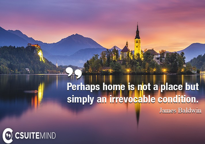Perhaps home is not a place but simply an irrevocable condition.