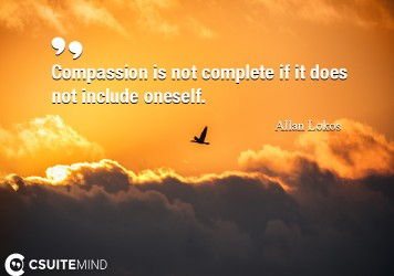 Compassion is not complete if it does not include oneself.