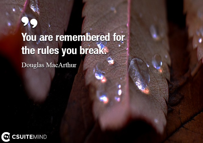 You are remembered for the rules you break.