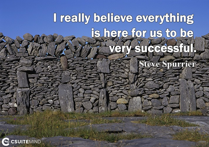 I really believe everything is here for us to be very successful.