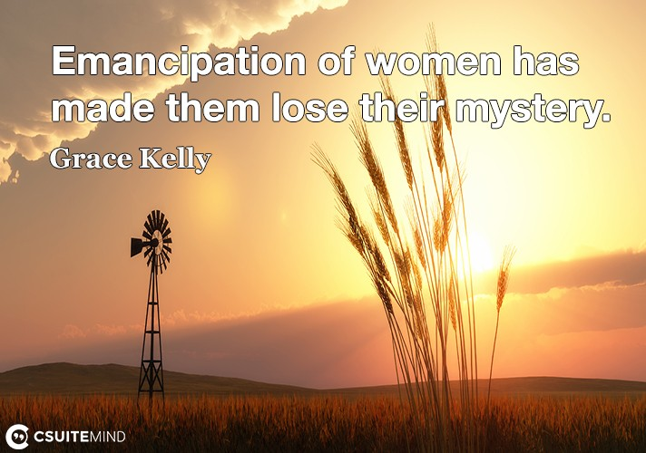 Emancipation of women has made them lose their mystery.