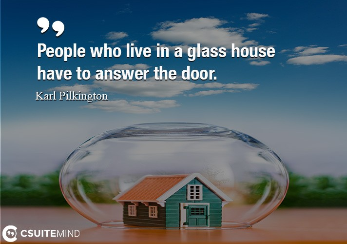 People who live in a glass house have to answer the door.