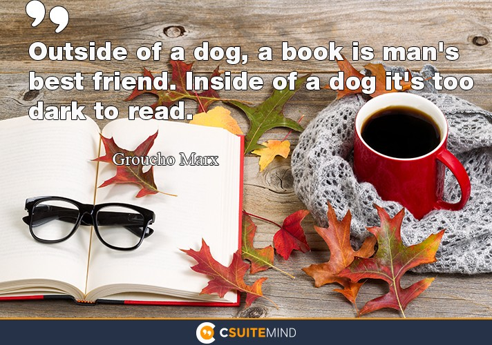 Outside of a dog, a book is man's best friend. inside of a  dog  it's too dark to read.
