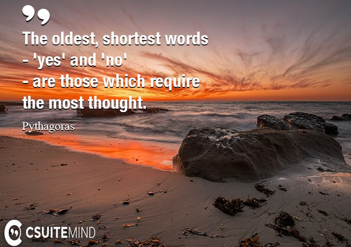 The oldest, shortest words - 'yes' and 'no' - are those which require the most thought.