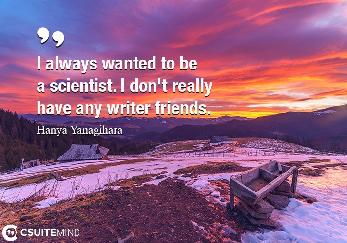 I always wanted to be a scientist. I don't really have any writer friends.