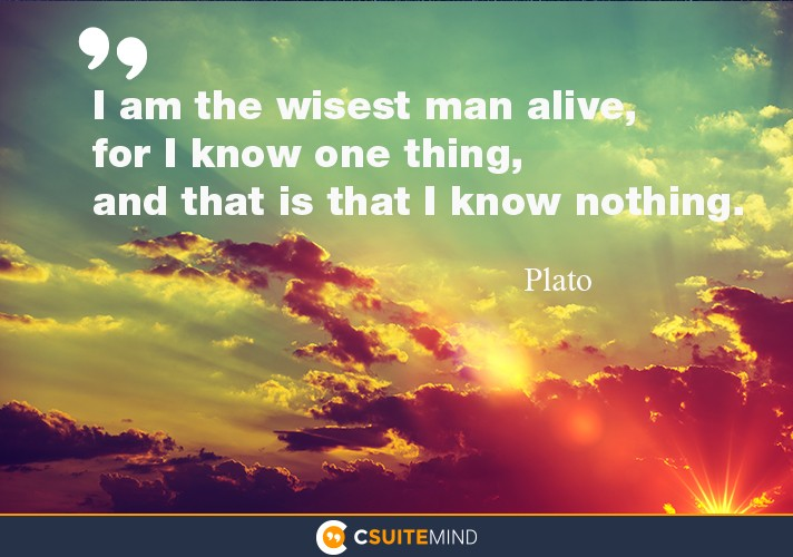 I am the wisest man alive, for I know one thing, and that is that I know nothing.