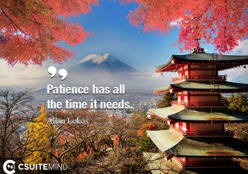 Patience has all the time it needs.
