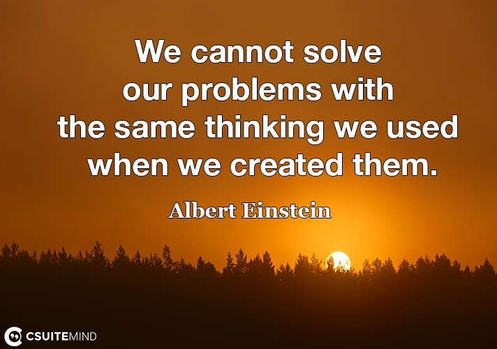 we-cannot-solve-our-problems-with-the-same-thinking-we-used