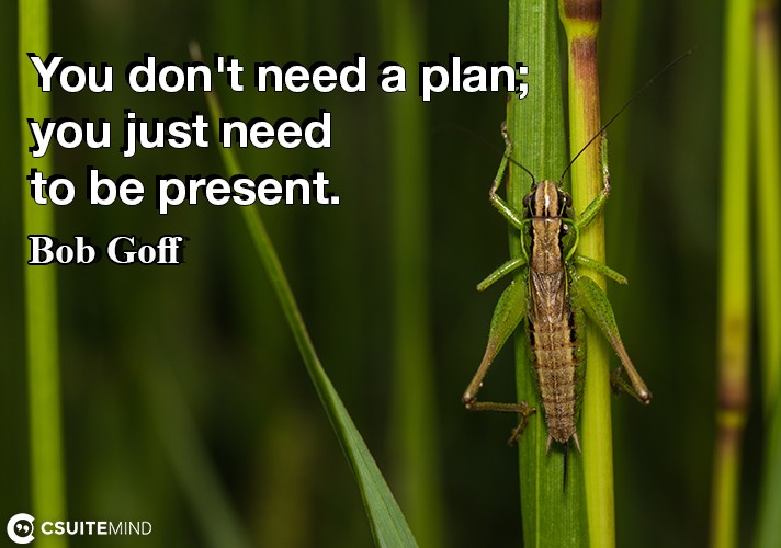 You don't need a plan; you just need to be present.