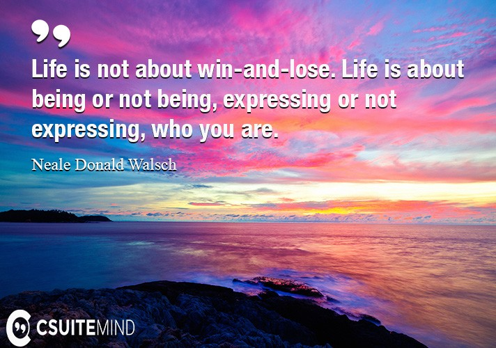 Life is not about win-and-lose. Life is about being or not being, expressing or not expressing, who you are.