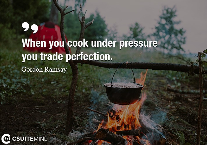 When you cook under pressure you trade perfection.