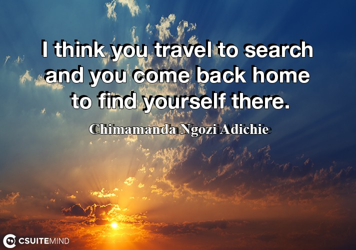 i-think-you-travel-to-search-and-you-come-back-home-to-find