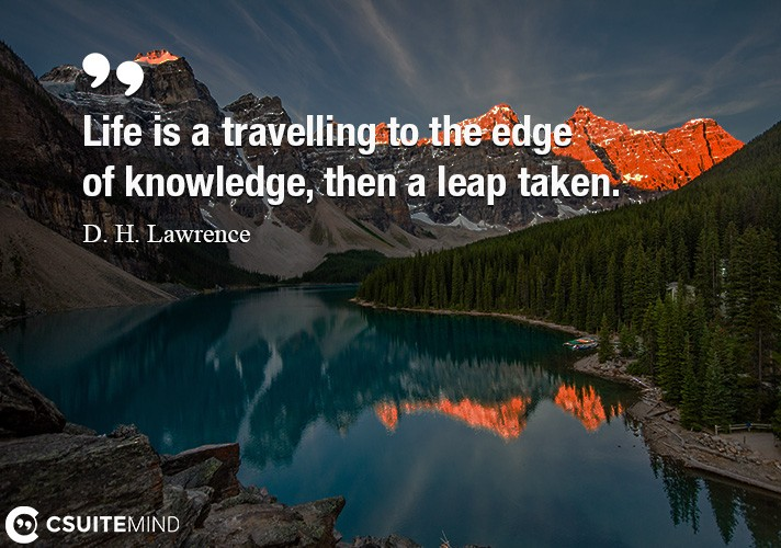 Life is a travelling to the edge of knowledge, then a leap taken.