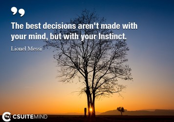 The best decisions aren't made with your mind, but with your Instinct.
