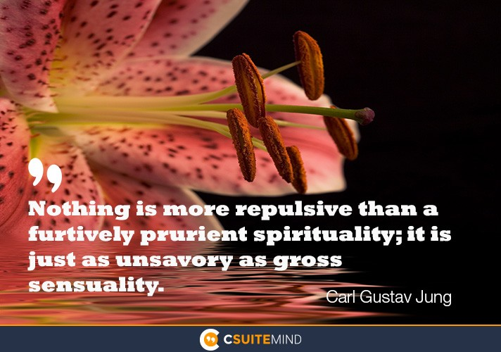 Nothing is more repulsive than a furtively prurient spirituality; it is just as unsavory as gross sensuality.