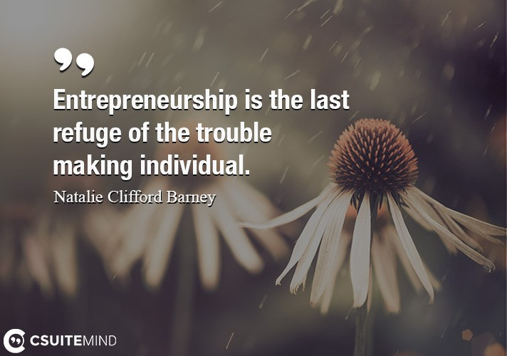 Entrepreneurship is the last refuge of the trouble making individual.