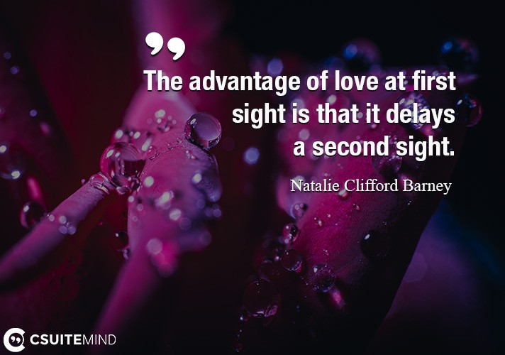 The advantage of love at first sight is that it delays a second sight.