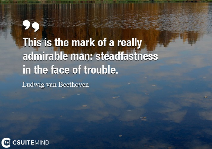 This is the mark of a really admirable man  steadfastness in the face of trouble.