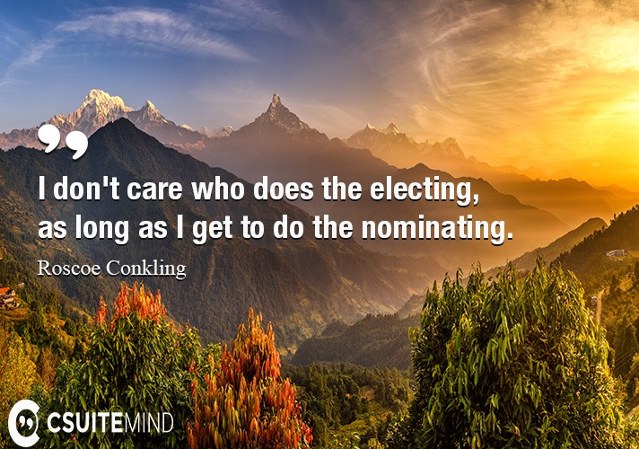 I don't care who does the electing, as long as I get to do the nominating.