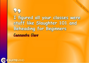 i-figured-all-your-classes-were-stuff-like-slaughter-101-and