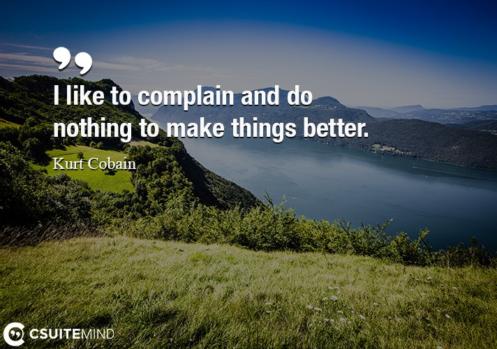 I like to complain and do nothing to make things better.
