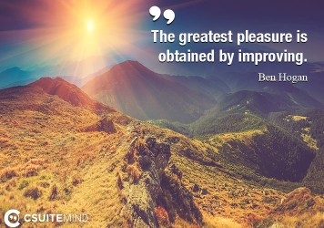 The greatest pleasure is obtained by improving.