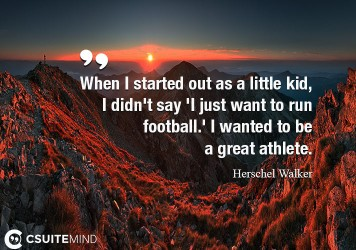 When I started out as a little kid, I didn't say 'I just want to run football.' I wanted to be a great athlete.