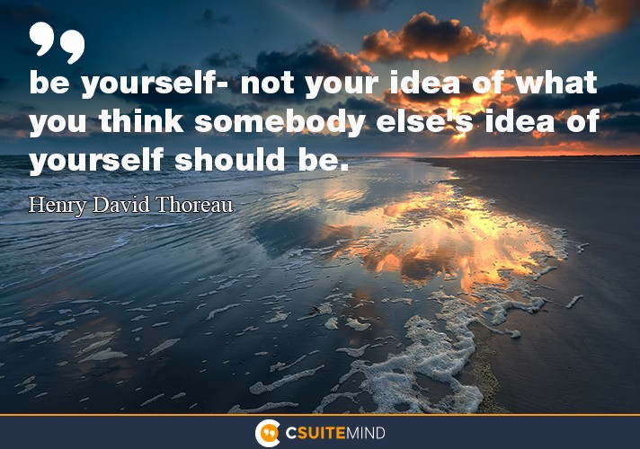 """be yourself- not your idea of what you think somebody eles's idea of yourself should be."