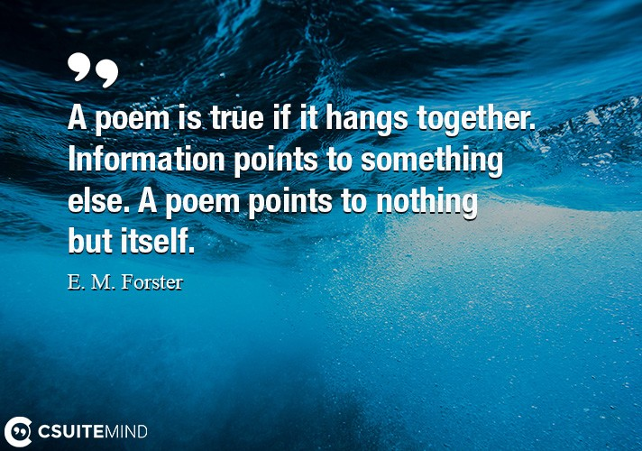A poem is true if it hangs together. Information points to something else. A poem points to nothing but itself.