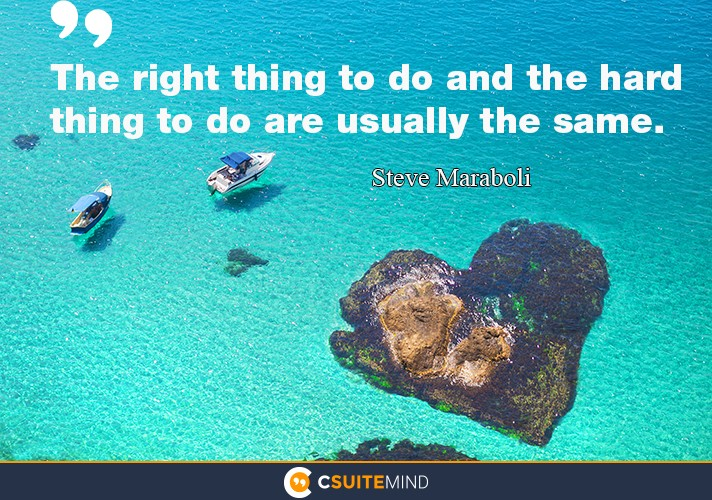 The right thing to do and the hard thing to do are usually the same.