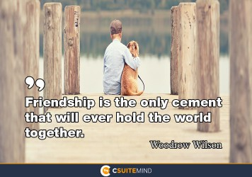 Friendship is the only cement that will ever hold the world together.