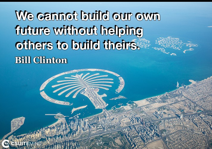 We cannot build our own future without helping others to build theirs.