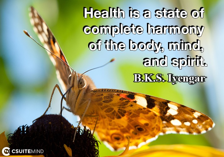 Health is a state of complete harmony of the body, mind, and spirit.