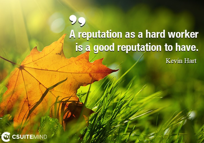 a-reputation-as-a-hard-worker-is-a-good-reputation-to-have